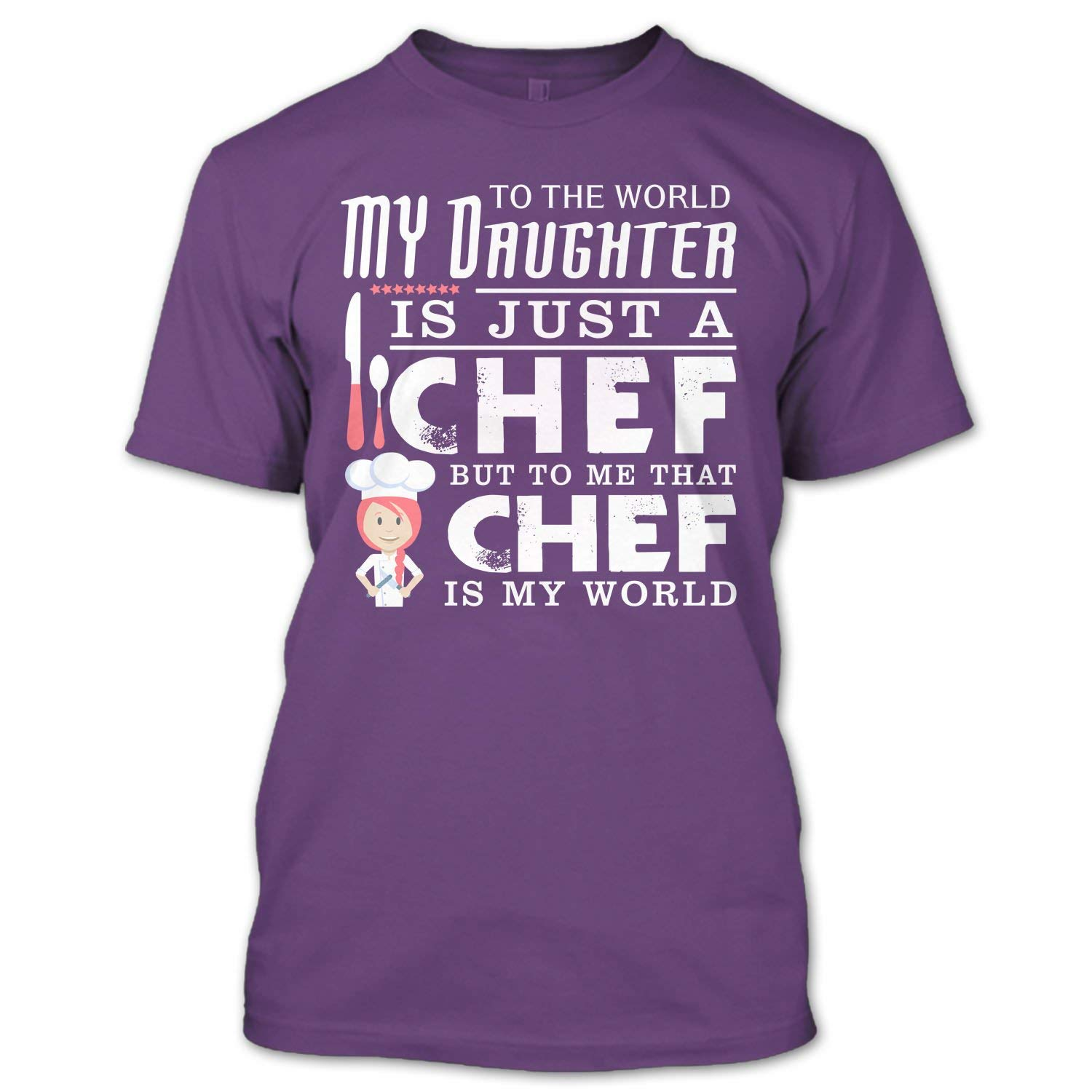 To The World My Daughter Is Just A Chef T Shirt, But To Me That Chef Is My World T Shirt