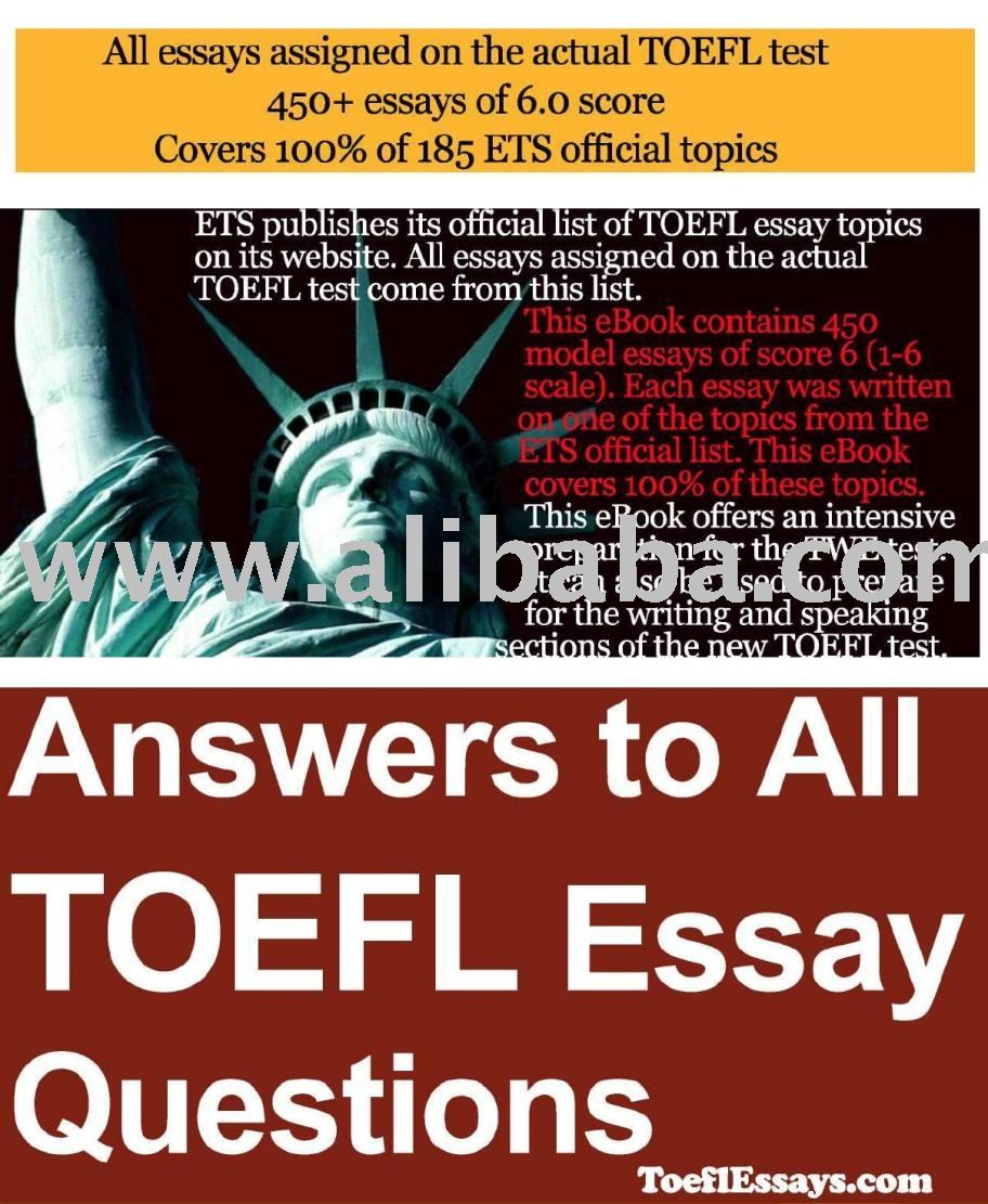 answers to all toefl essays questions Answers to all toefl essay questions ets publishes its official list of toefl essay topics on its website all essays assigned on the actual toefl test come from this list this ebook contains 450 model essays of score 6 (1-6 scale) each essay was written on one of the topics from the ets official list this ebook covers 100% of these topics.