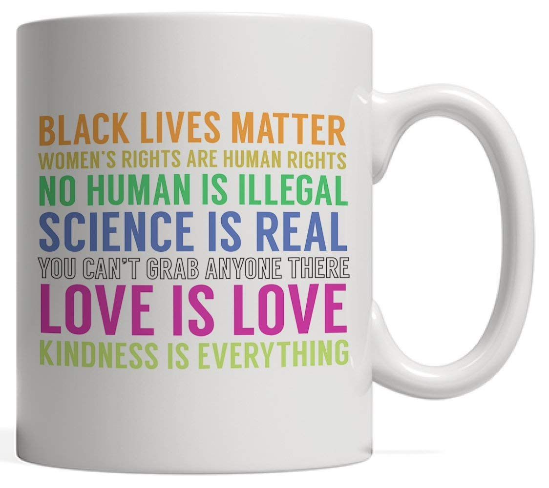 Peace And Love Quotes On Mug - Black Lives Matter! Women's Rights Are Human Rights! No Human Is Illegal! Science Is Real! You Can't Grab Anyone There! Love Is Love! Kindness Is Everything!