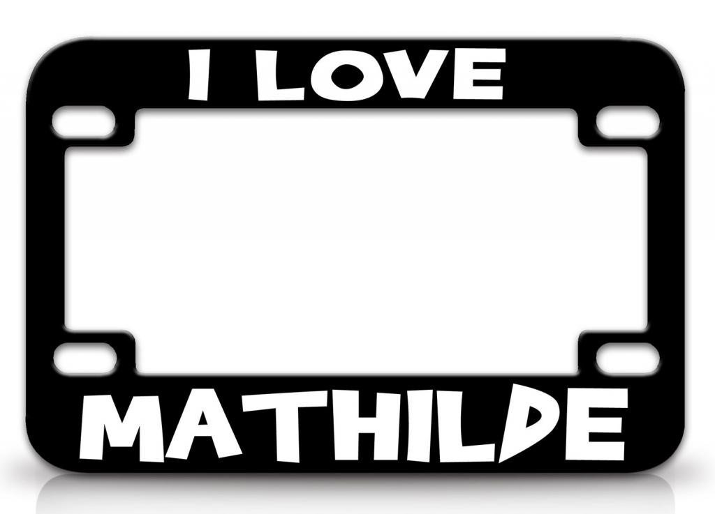 I LOVE MATHILDE Female Love Name Quality Metal MOTORCYCLE License Plate Frame Blc