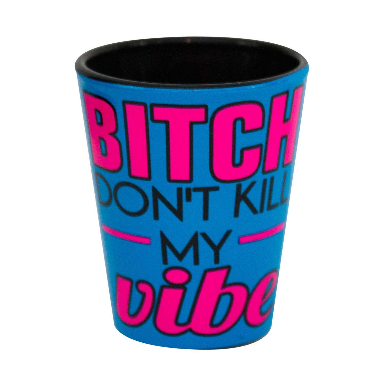 Bitch Don't Kill My Vibe Shot Glass
